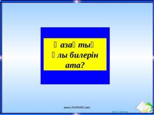 Қазақтың ұлы билерін ата? www.ZHARAR.com www.ZHARAR.com Ашық сабақтар
