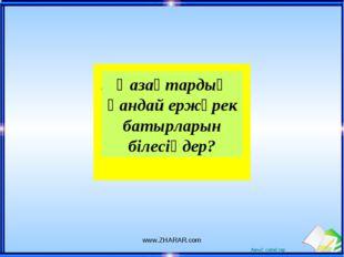 Қазақтардың қандай ержүрек батырларын білесіңдер? www.ZHARAR.com www.ZHARAR.c