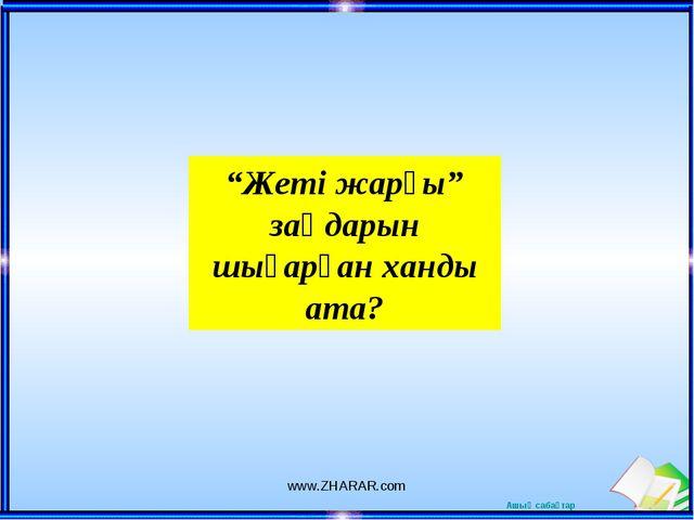 """""""Жеті жарғы"""" заңдарын шығарған ханды ата? www.ZHARAR.com www.ZHARAR.com Ашық..."""