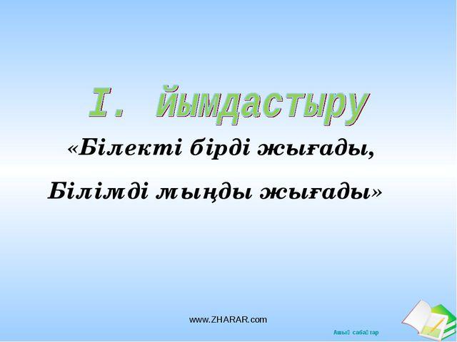 «Білекті бірді жығады,  Білімді мыңды жығады» www.ZHARAR.com www.ZHARAR.com...