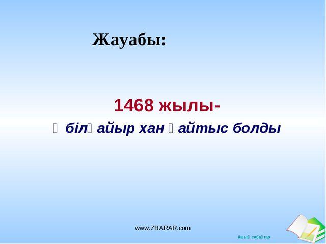 Жауабы: 1468 жылы- Әбілқайыр хан қайтыс болды www.ZHARAR.com www.ZHARAR.com А...