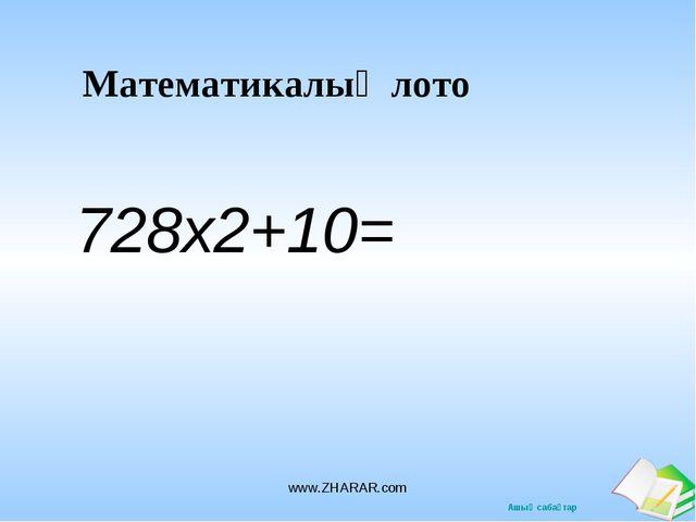 Математикалық лото 728х2+10= www.ZHARAR.com www.ZHARAR.com Ашық сабақтар