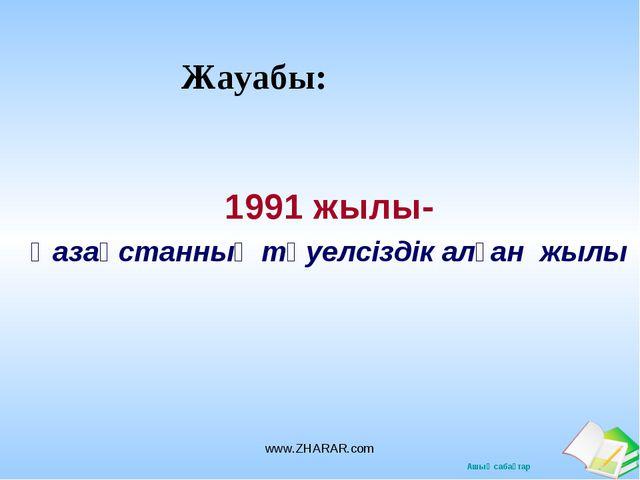 Жауабы: 1991 жылы- Қазақстанның тәуелсіздік алған жылы www.ZHARAR.com www.ZHA...