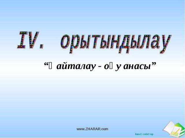 """""""Қайталау - оқу анасы"""" www.ZHARAR.com www.ZHARAR.com Ашық сабақтар"""