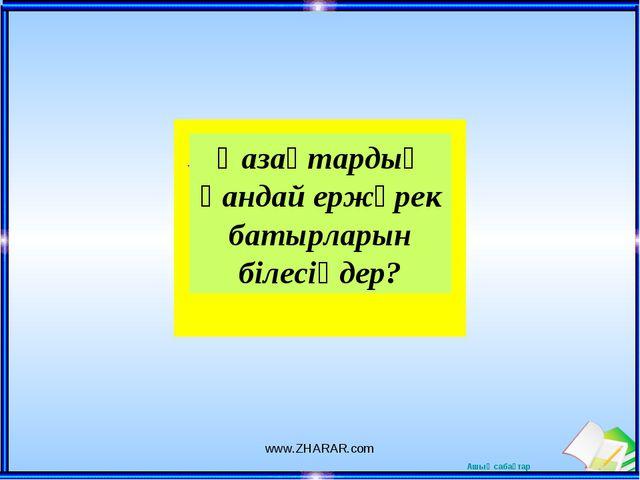 Қазақтардың қандай ержүрек батырларын білесіңдер? www.ZHARAR.com www.ZHARAR.c...