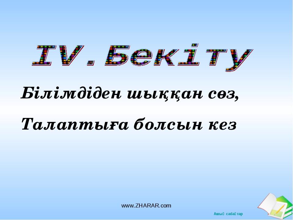 Білімдіден шыққан сөз, Талаптыға болсын кез www.ZHARAR.com www.ZHARAR.com Ашы...