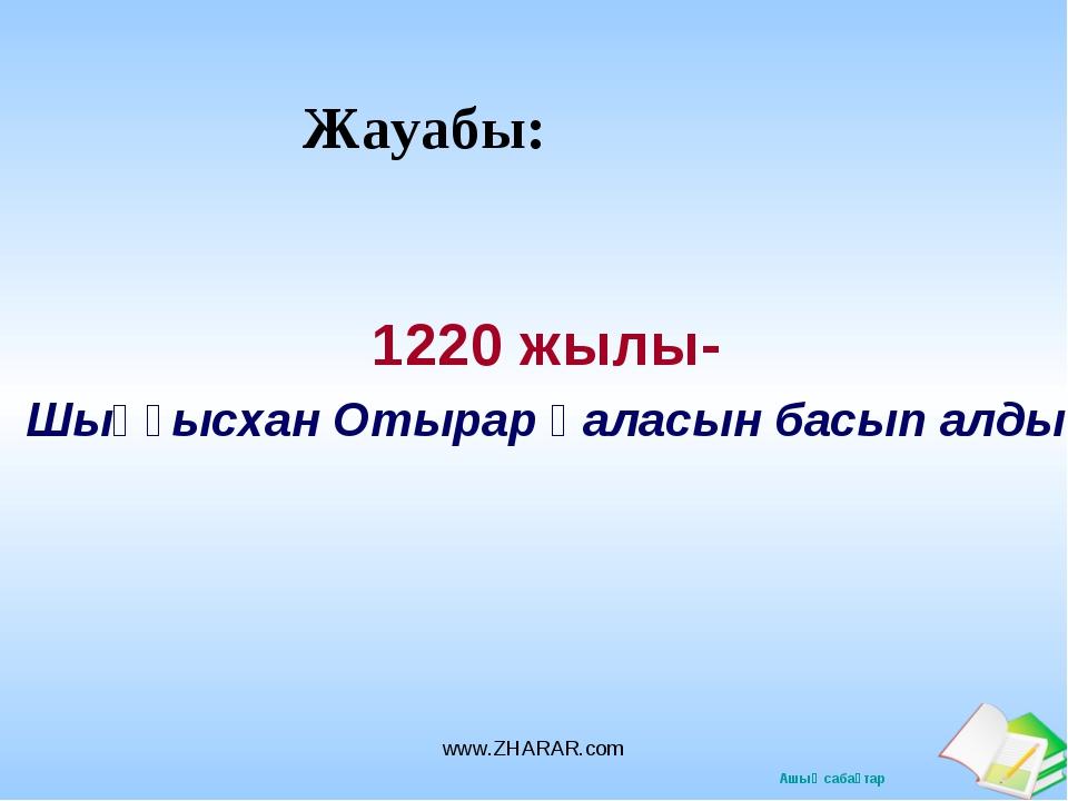 Жауабы: 1220 жылы- Шыңғысхан Отырар қаласын басып алды www.ZHARAR.com www.ZHA...