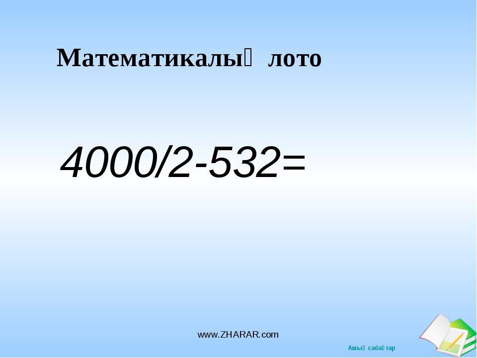 Математикалық лото 4000/2-532= www.ZHARAR.com www.ZHARAR.com Ашық сабақтар