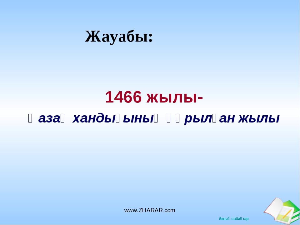 Жауабы: 1466 жылы- Қазақ хандығының құрылған жылы www.ZHARAR.com www.ZHARAR.c...