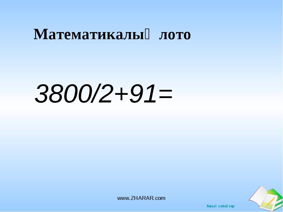 Математикалық лото 3800/2+91= www.ZHARAR.com www.ZHARAR.com Ашық сабақтар