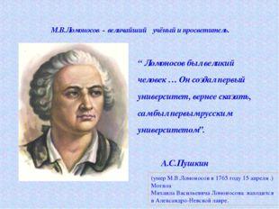 """М.В.Ломоносов - величайший учёный и просветитель. """" Ломоносов был великий че"""