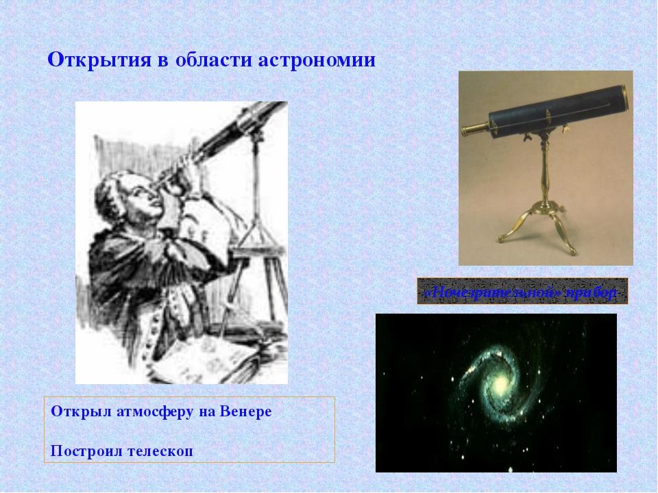 Открытия в области астрономии Открыл атмосферу на Венере Построил телескоп «Н...