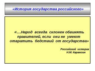 «История государства российского» «…Народ всегда склонен обвинять правителе