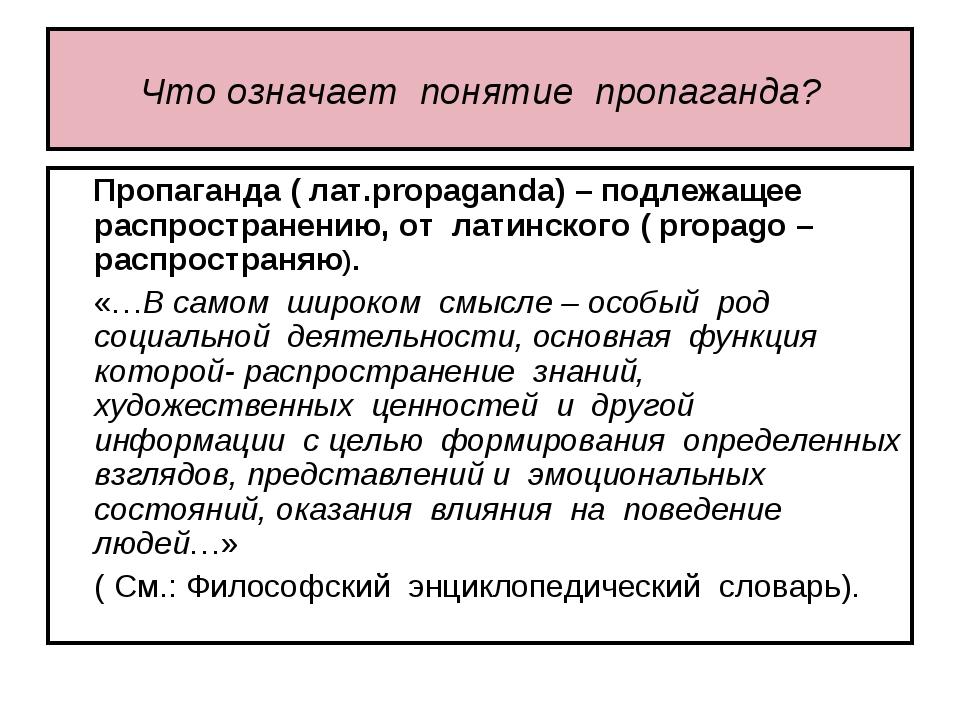 Что означает понятие пропаганда? Пропаганда ( лат.propaganda) – подлежащее ра...