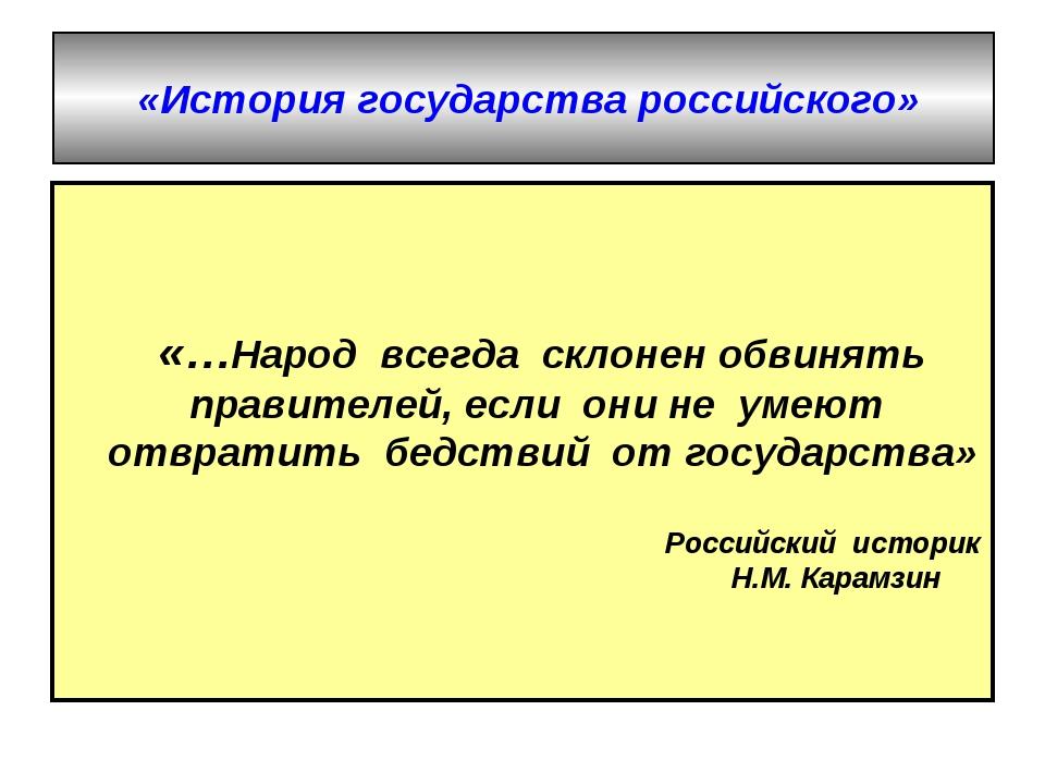 «История государства российского» «…Народ всегда склонен обвинять правителе...