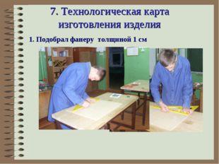 7. Технологическая карта изготовления изделия 1. Подобрал фанеру толщиной 1 см