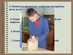 4. Разметил и просверлил отверстия для крепежа досок на подвеске 5. Разметил,