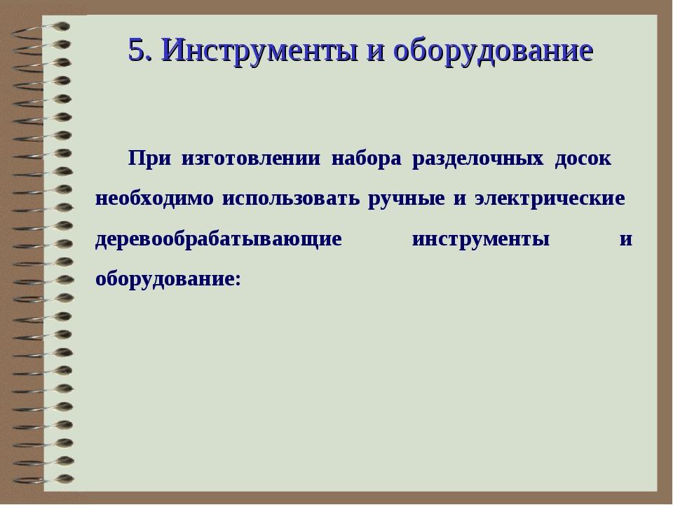 5. Инструменты и оборудование При изготовлении набора разделочных досок необх...
