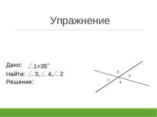 Упражнение 1 2 3 4 1=35˚ Найти: Дано: 3, 4, Решение: 2