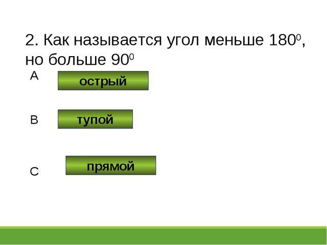 2. Как называется угол меньше 1800, но больше 900 острый тупой прямой A B C