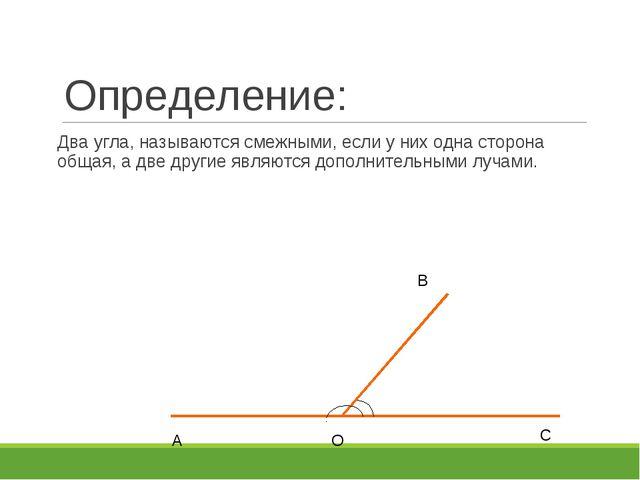 Определение: Два угла, называются смежными, если у них одна сторона общая, а...