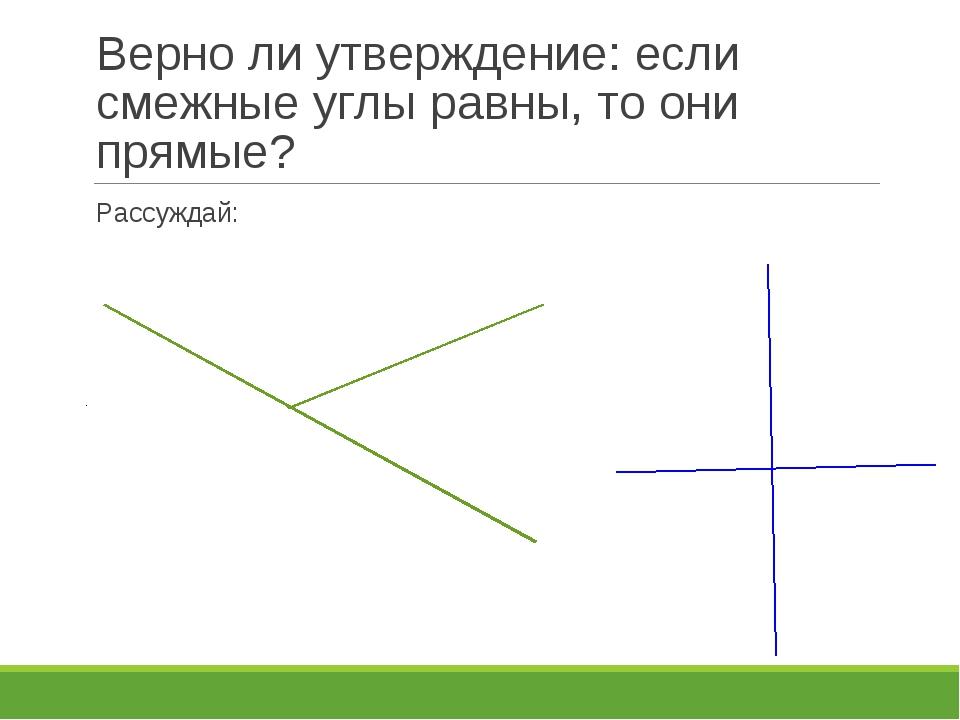 Верно ли утверждение: если смежные углы равны, то они прямые? Рассуждай: