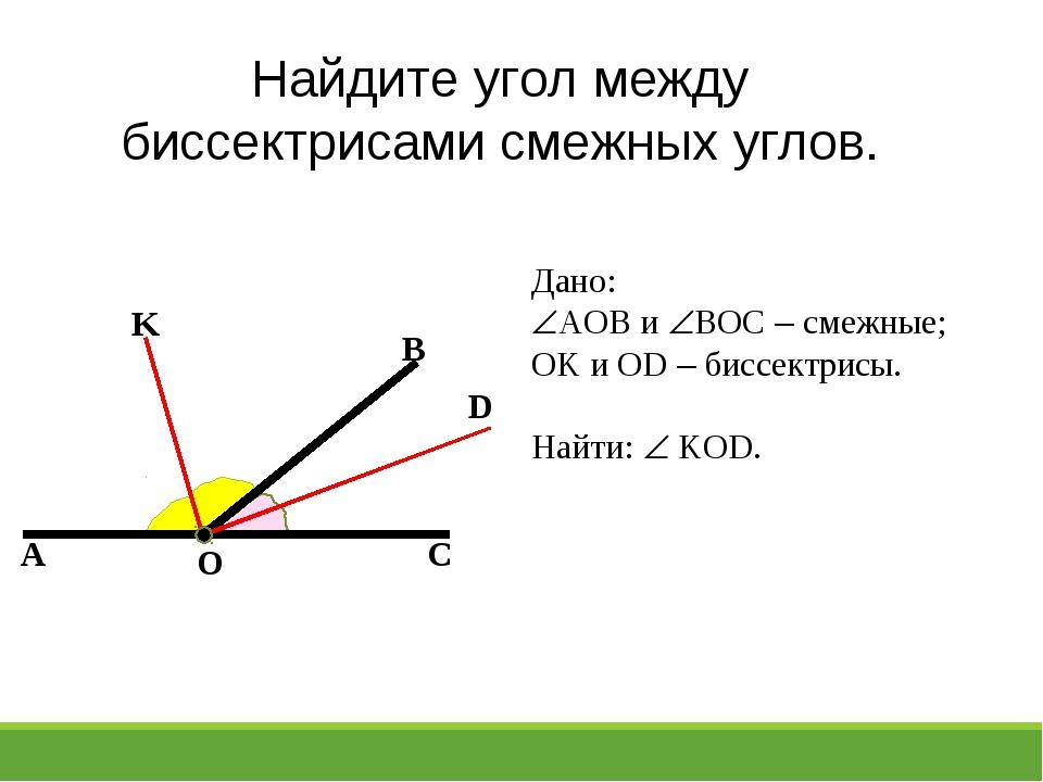 A C B O K D Найдите угол между биссектрисами смежных углов. Дано: AOB и BOC...