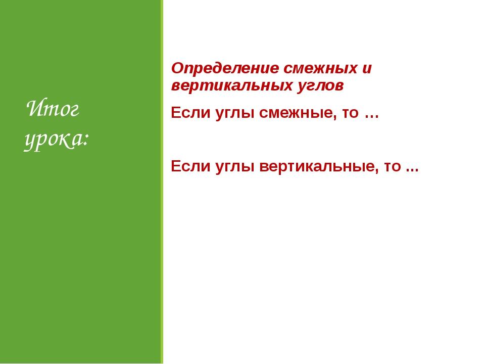 Итог урока: Определение смежных и вертикальных углов Если углы смежные, то …...