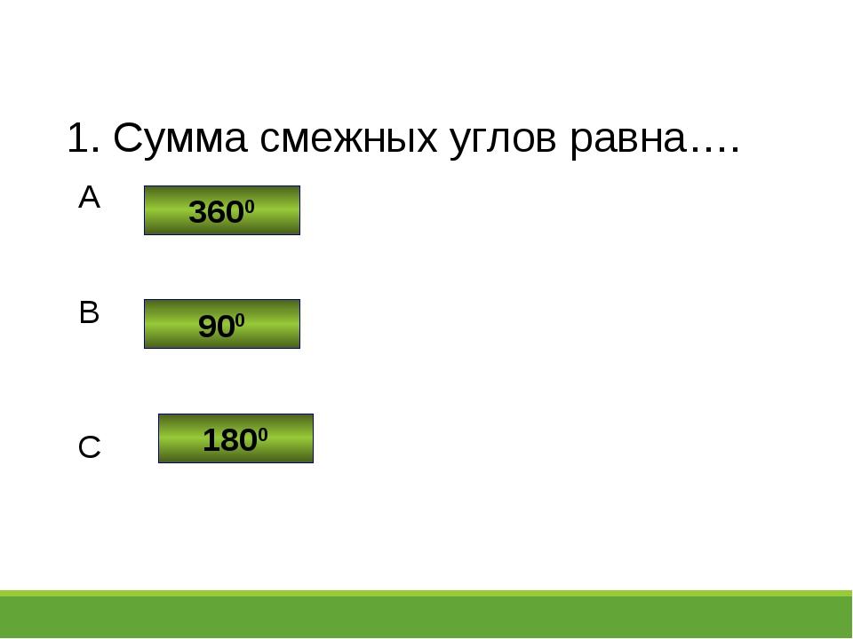 1. Сумма смежных углов равна…. 3600 900 1800 A B C