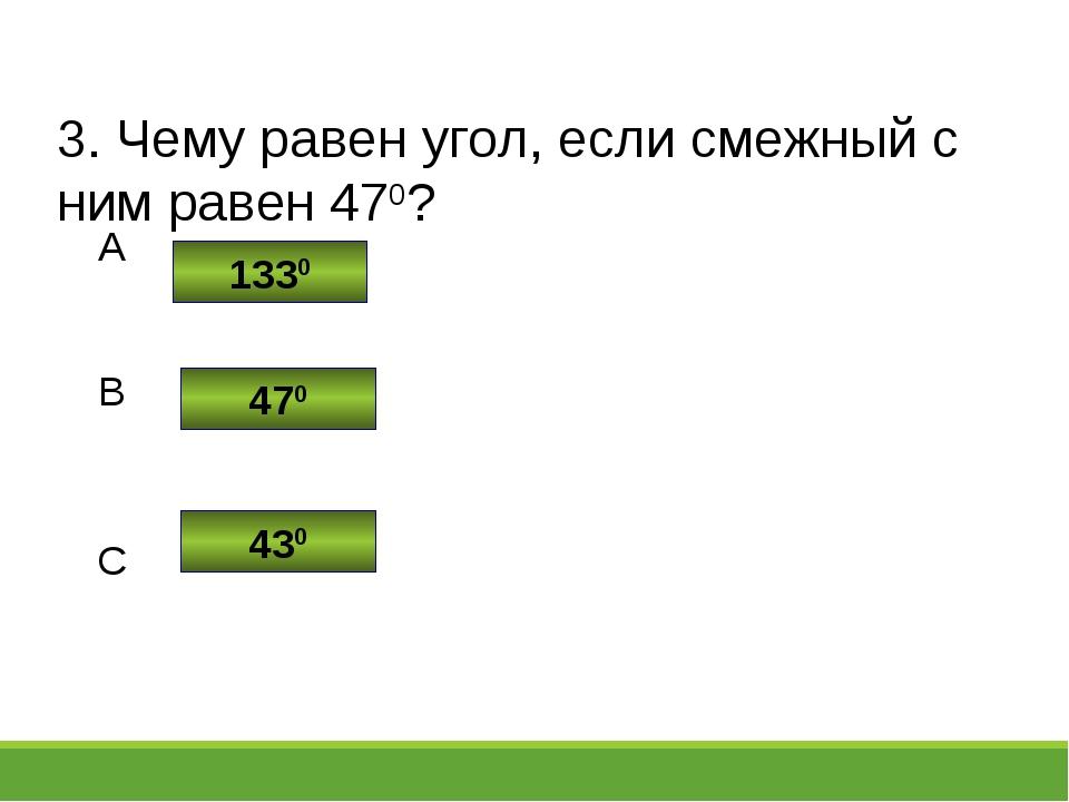 3. Чему равен угол, если смежный с ним равен 470? 1330 470 430 C B A