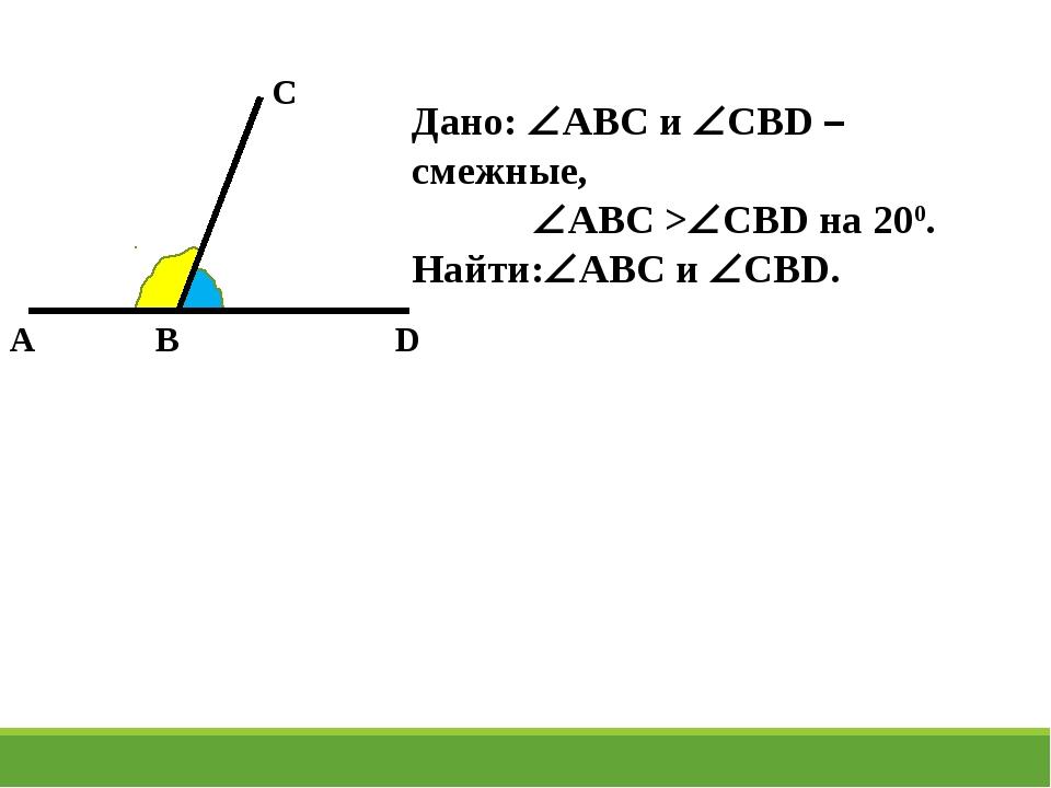 A C B D Дано: ABC и CBD –смежные, ABC >CBD на 200. Найти:ABC и CBD.
