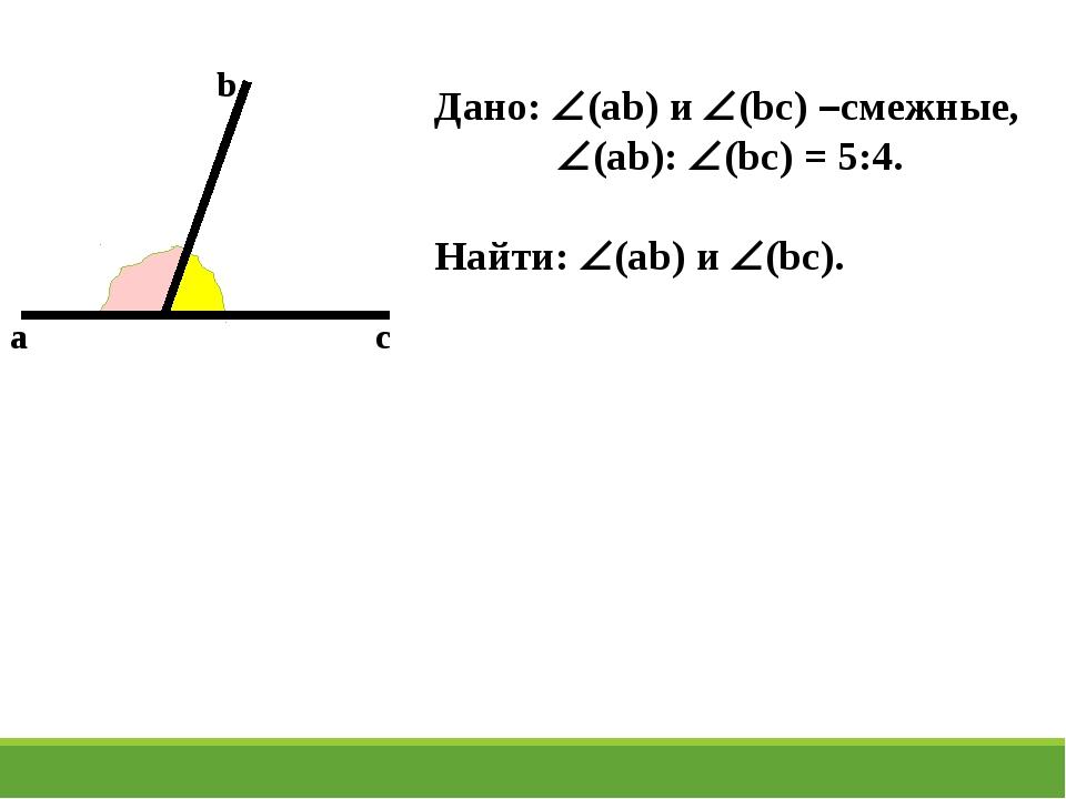 a c b Дано: (ab) и (bc) –смежные, (ab): (bc) = 5:4. Найти: (ab) и (bc).
