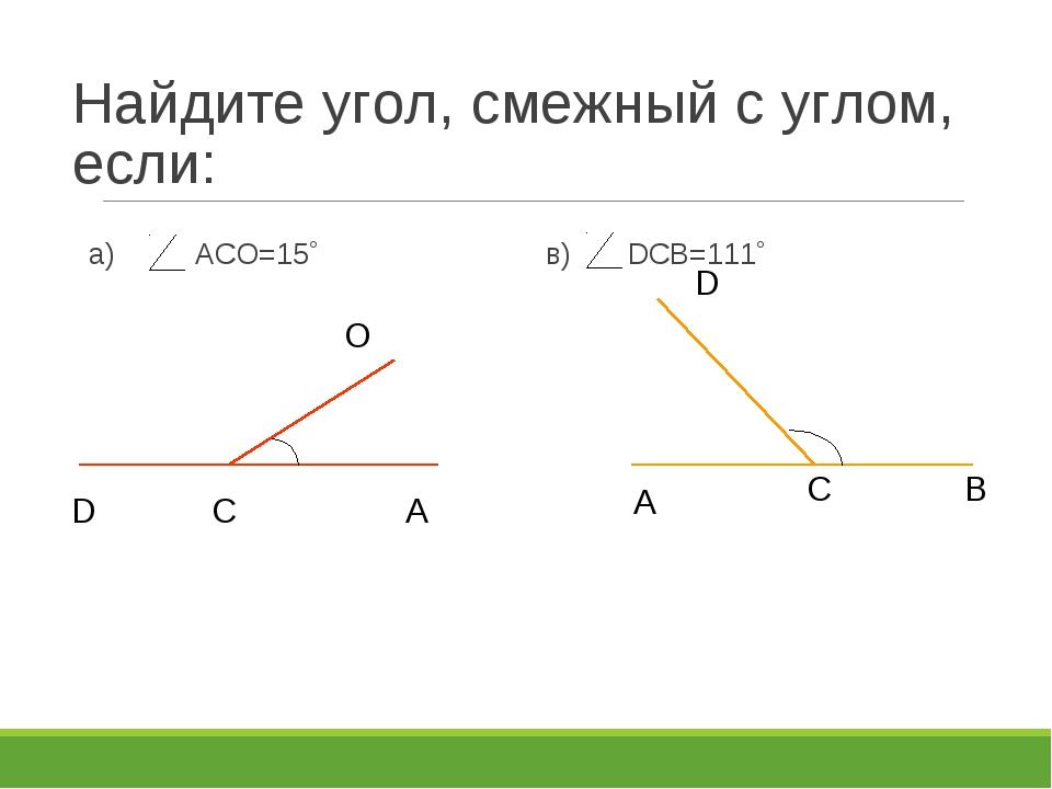 Найдите угол, смежный с углом, если: а) АСО=15˚ в) DСВ=111˚ D С А О D С В А