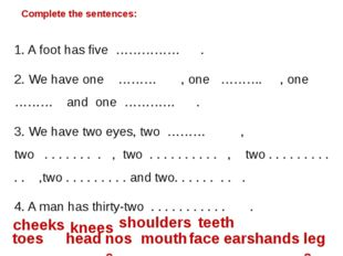 Complete the sentences: 1. A foot has five …………… . 2. We have one ……… , one …