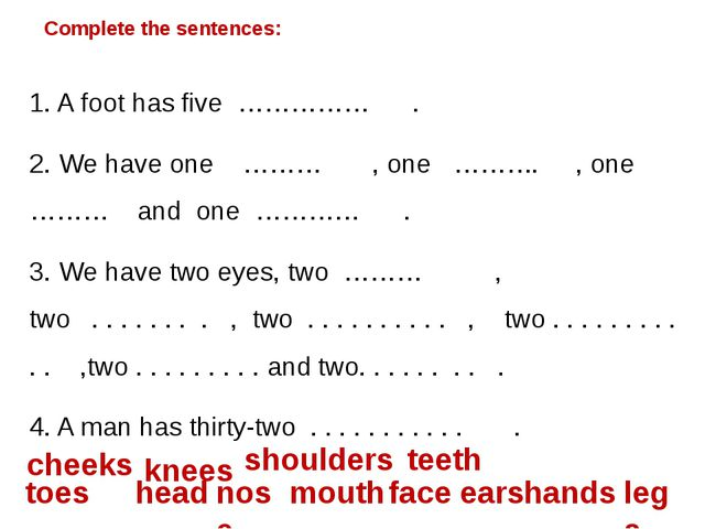 Complete the sentences: 1. A foot has five …………… . 2. We have one ……… , one …...