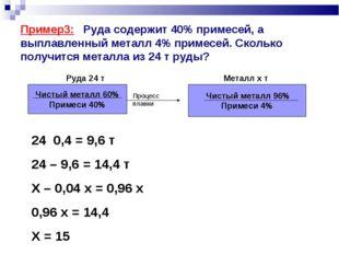 Пример3: Руда содержит 40% примесей, а выплавленный металл 4% примесей. Сколь
