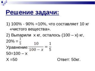Решение задачи: 1) 100% - 90% =10%, что составляет 10 кг «чистого вещества».