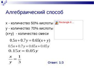 Алгебраический способ х - количество 50% кислоты у - количество 70% кислоты (