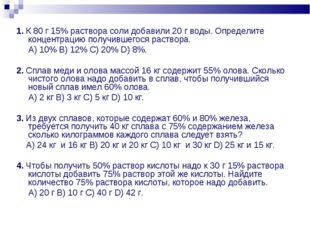 1. К 80 г 15% раствора соли добавили 20 г воды. Определите концентрацию получ