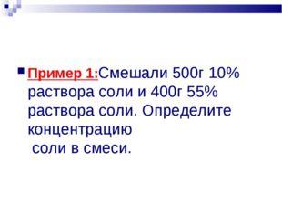 Пример 1:Смешали 500г 10% раствора соли и 400г 55% раствора соли. Определите