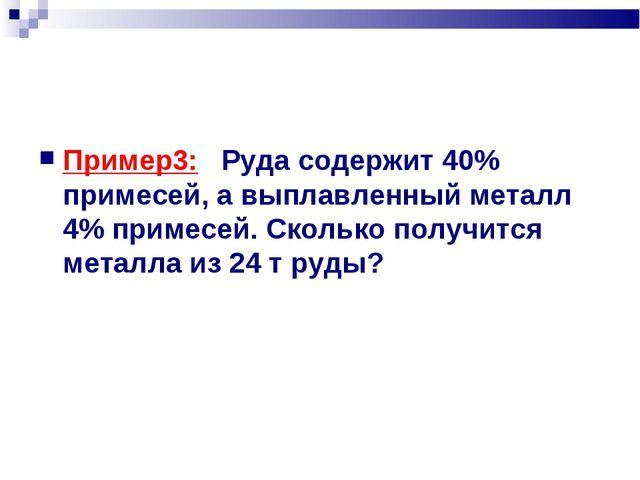Пример3: Руда содержит 40% примесей, а выплавленный металл 4% примесей. Сколь...