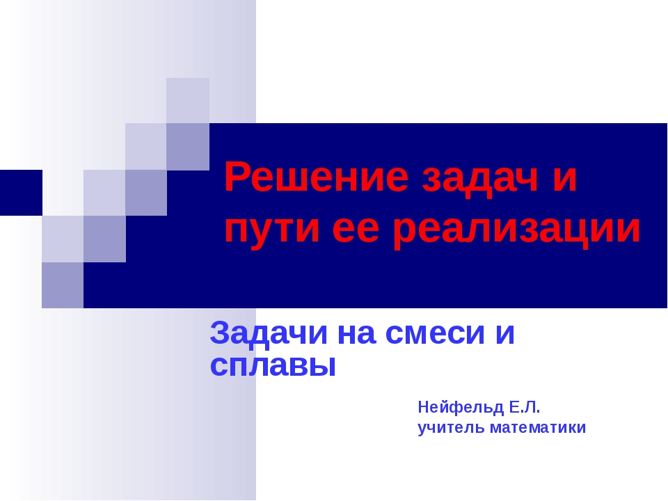 Решение задач и пути ее реализации Задачи на смеси и сплавы Нейфельд Е.Л. учи...