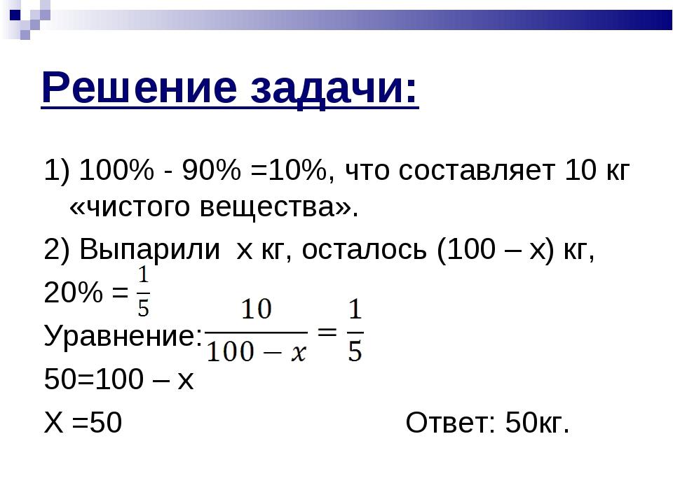 Решение задачи: 1) 100% - 90% =10%, что составляет 10 кг «чистого вещества»....