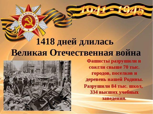 1418 дней длилась Великая Отечественная война Фашисты разрушили и сожгли свыш...