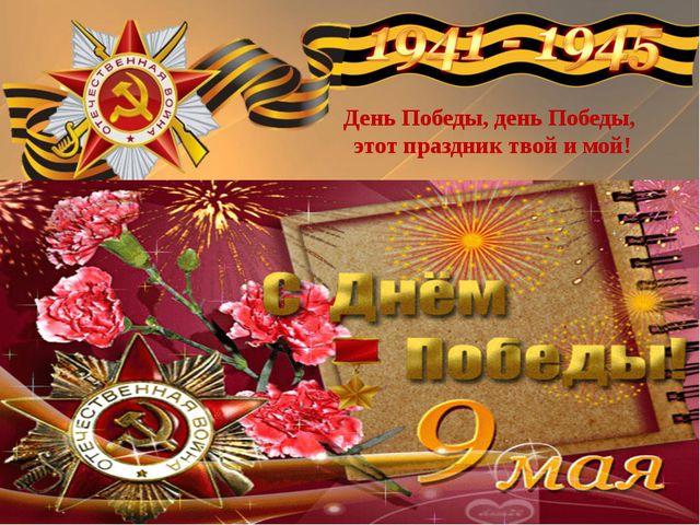 День Победы, день Победы, этот праздник твой и мой!