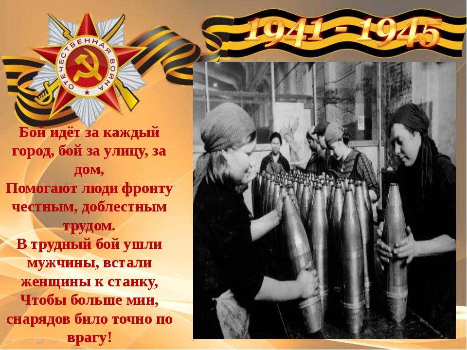 Бой идёт за каждый город, бой за улицу, за дом, Помогают люди фронту честным,...