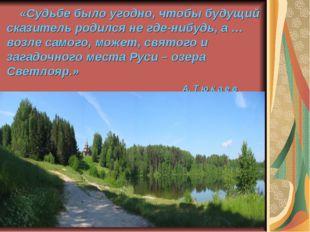 «Судьбе было угодно, чтобы будущий сказитель родился не где-нибудь, а … возл