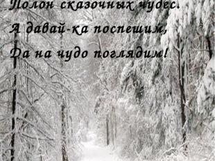 Говорят, зимою лес Полон сказочных чудес. А давай-ка поспешим, Да на чудо по