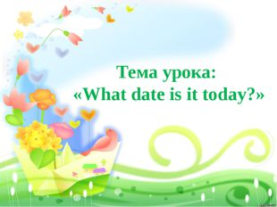Тема урока: «What date is it today?»
