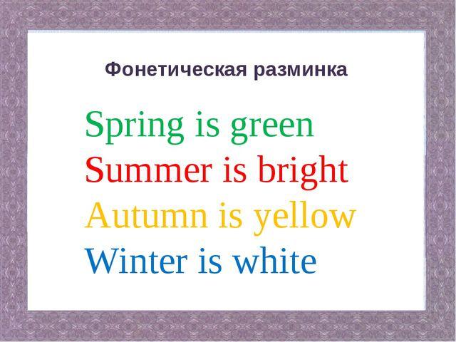 Фонетическая разминка Spring is green Summer is bright Autumn is yellow Winte...